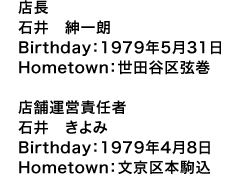店長 石井 紳一朗 Birthday:1979年5月31日 Hometown:世田谷区弦巻  店舗運営責任者 石井 きよみ Birthday:1979年4月8日 Hometown:文京区本駒込